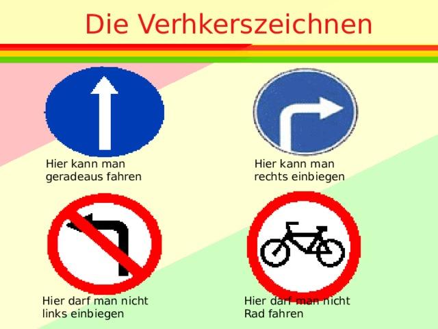 Die Verhkerszeichnen Hier kann man geradeaus fahren Hier kann man rechts einbiegen Hier darf man nicht links einbiegen Hier darf man nicht Rad fahren