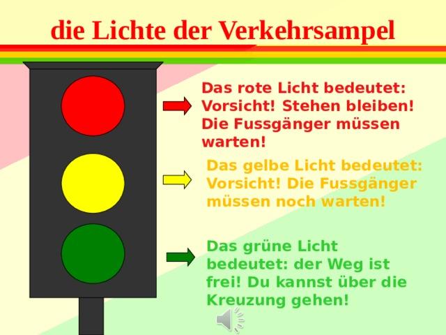 die Lichte der Verkehrsampel Das rote Licht bedeutet : Vorsicht! Stehen bleiben! Die Fussgänger müssen warten! Das gelbe Licht bedeutet: Vorsicht! Die Fussgänger müssen noch warten! Das grüne Licht bedeutet: der Weg ist frei! Du kannst über die Kreuzung gehen!