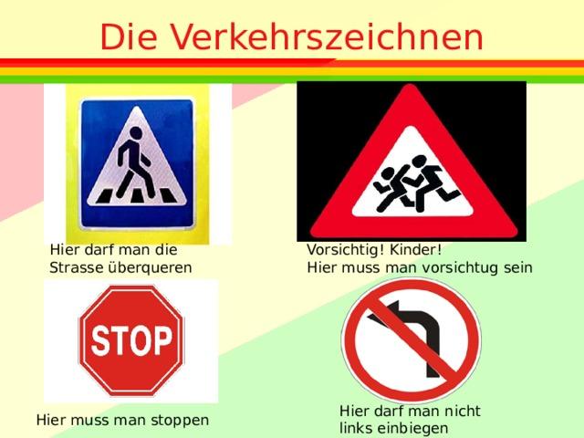 Die Verkehrszeichnen Hier darf man die Strasse überqueren Vorsichtig! Kinder! Hier muss man vorsichtug sein Hier darf man nicht links einbiegen Hier muss man stoppen