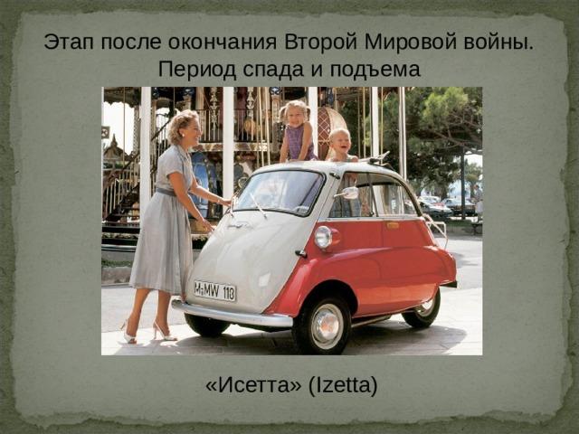 Этап после окончания Второй Мировой войны. Период спада и подъема «Исетта» (Izetta)