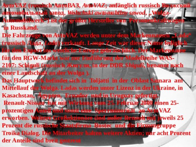 """AvtoVAZ(russisch АвтоВАЗ, AvtoVAZ ; anfänglichrussischВолжский автомобильный завод, Wolschski awtomobilny sawod , """"Wolga-Automobilwerk"""") ist der größte Hersteller von Personenkraftwagen inRusskand.  Die Fahrzeuge von AvtoVAZ werden unter dem Markennamen """"Lada"""" (russischЛада, Lada ) verkauft. Lange Zeit war dieser Name lediglich für den Export ins westliche Europa gebräuchlich. Der Markenname für denRGW-Markt war zur Einführung der Modellreihe WAS-2107:Schiguli(russisch Жигули, in der DDR Shiguli , benannt nach einer Landschaft an der Wolga).  Das Hauptwerk befindet sich in Toljatti in der Oblast Samara am Mittellauf derWolga. Ladas werden unter Lizenz in derUkraine, in Kasachstan, Ägypten, Ecuador und inUruguaygefertigt.  Renault-Nissan hat mit Wirkung vom 25. Februar 2008 einen 25-prozentigen Anteil und somit eine Sperrminorität an AvtoVAZ erworben. Weitere Großaktionäre sind außer Renault mit jeweils 25 Prozent die russische Staatsfirma Rostec und die Firmengruppe Troika Dialog. Die Mitarbeiter halten weitere Aktien; nur acht Prozent der Anteile sind breit gestreut"""
