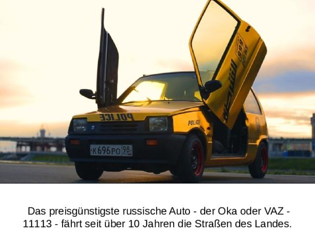 Das preisgünstigste russische Auto - der Oka oder VAZ - 11113 - fährt seit über 10 Jahren die Straßen des Landes.