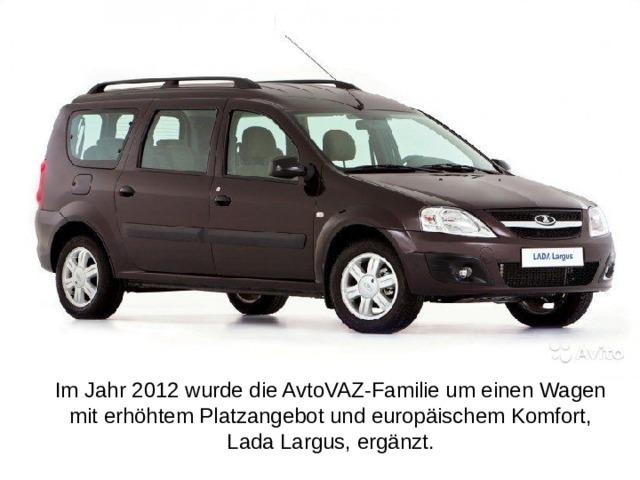 Im Jahr 2012 wurde die AvtoVAZ-Familie um einen Wagen mit erhöhtem Platzangebot und europäischem Komfort, Lada Largus, ergänzt.