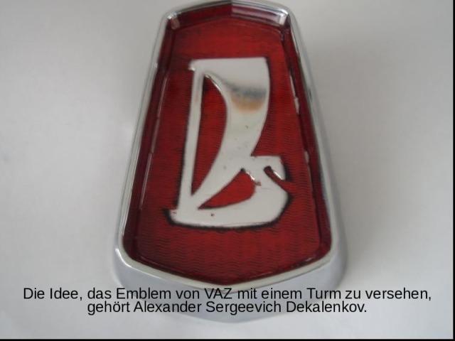 Die Idee, das Emblem von VAZ mit einem Turm zu versehen, gehört Alexander Sergeevich Dekalenkov.