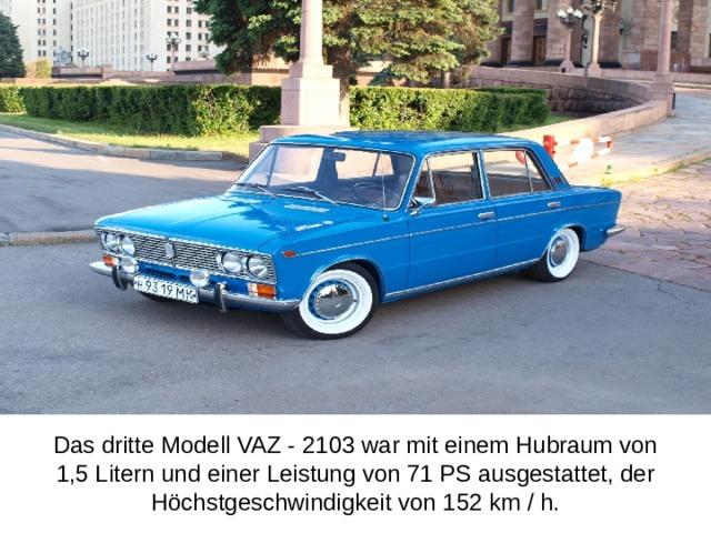 Das dritte Modell VAZ - 2103 war mit einem Hubraum von 1,5 Litern und einer Leistung von 71 PS ausgestattet, der Höchstgeschwindigkeit von 152 km / h.