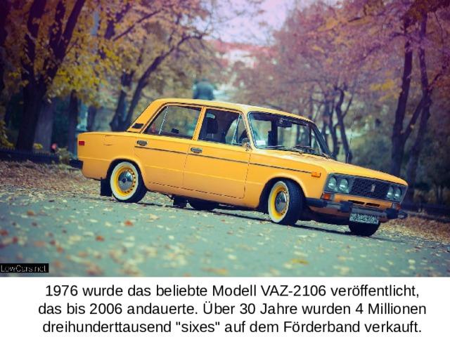 1976 wurde das beliebte Modell VAZ-2106 veröffentlicht, das bis 2006 andauerte. Über 30 Jahre wurden 4 Millionen dreihunderttausend