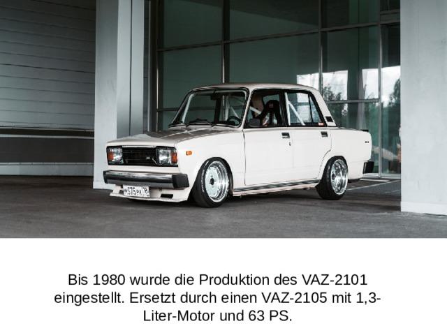 Bis 1980 wurde die Produktion des VAZ-2101 eingestellt. Ersetzt durch einen VAZ-2105 mit 1,3-Liter-Motor und 63 PS.