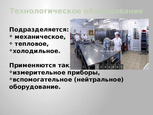 Технологическое оборудование  Подразделяется:  механическое,  тепловое, холодильное.   Применяются также
