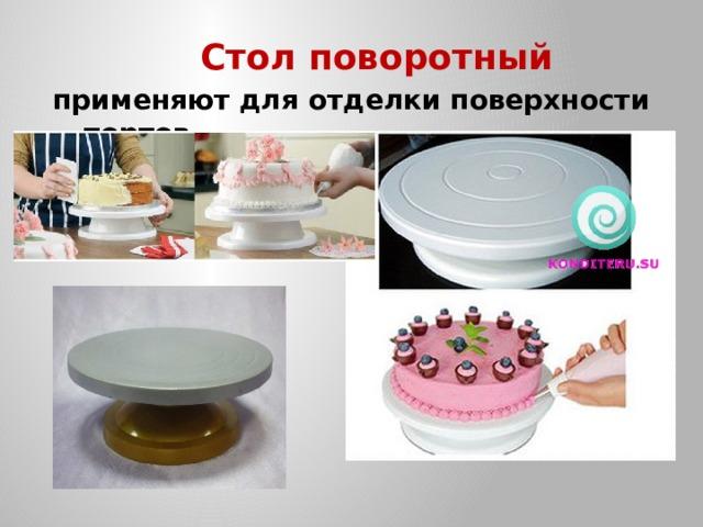 Стол поворотный применяют для отделки поверхности тортов.