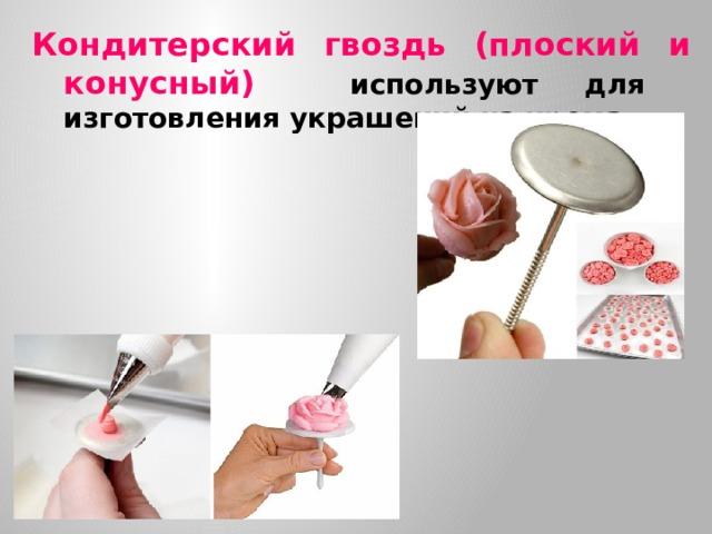 Кондитерский гвоздь (плоский и конусный) используют для изготовления украшений из крема.