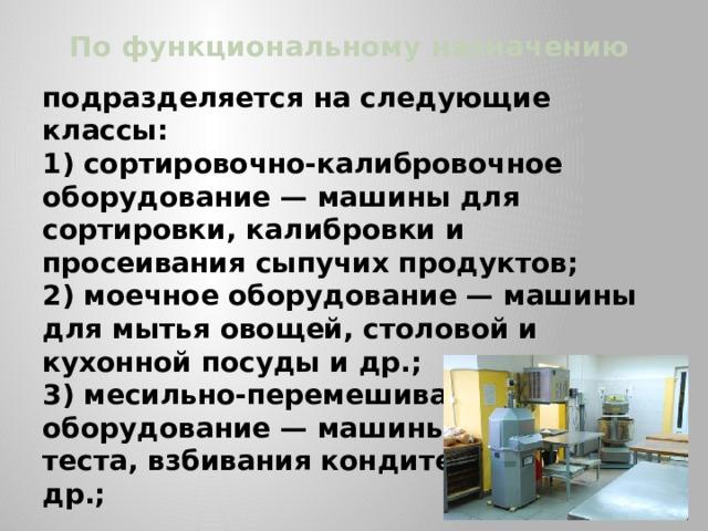 По функциональному назначению подразделяется на следующие классы: 1) сортировочно-калибровочное оборудование — машины для сортировки, калибровки и просеивания сыпучих продуктов; 2) моечное оборудование — машины для мытья овощей, столовой и кухонной посуды и др.; 3) месильно-перемешивающее оборудование — машины для замеса теста, взбивания кондитерских масс и др.;