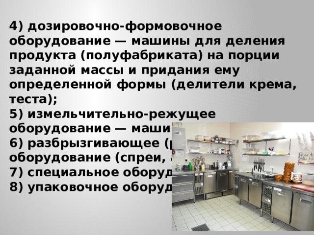 4) дозировочно-формовочное оборудование — машины для деления продукта (полуфабриката) на порции заданной массы и придания ему определенной формы (делители крема, теста); 5) измельчительно-режущее оборудование — машины режущие; 6) разбрызгивающее (распылительное) оборудование (спреи, аэрографы); 7) специальное оборудование; 8) упаковочное оборудование .