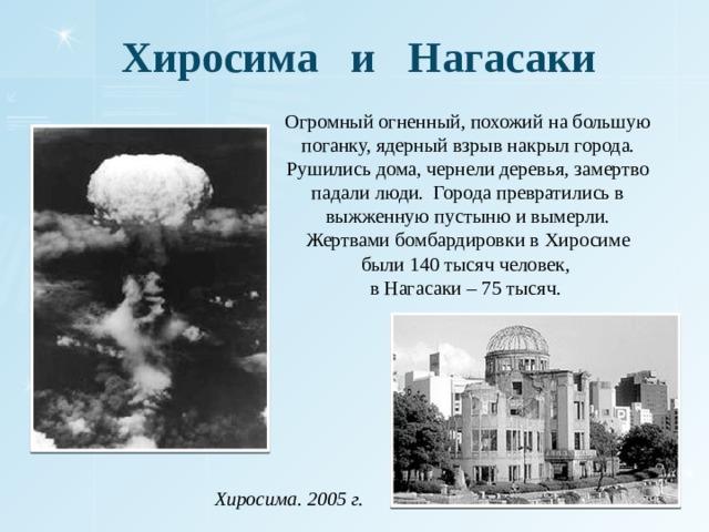 Хиросима и Нагасаки Огромный огненный, похожий на большую поганку, ядерный взрыв накрыл города. Рушились дома, чернели деревья, замертво падали люди. Города превратились в выжженную пустыню и вымерли. Жертвами бомбардировки в Хиросиме были 140 тысяч человек, в Нагасаки – 75 тысяч. Хиросима. 2005 г.