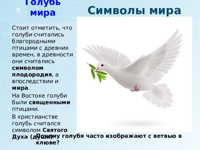 Символы мира Голубь мира Стоит отметить, что голуби считались благородными птицами с древних времен, в древности они считались символом плодородия , а впоследствии и мира . На Востоке голуби были священными птицами. В христианстве голубь считался символом Святого Духа (души) . Почему голубя часто изображают с ветвью в клюве?