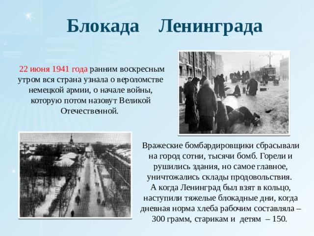 Блокада Ленинграда  22 июня 1941 года ранним воскресным утром вся страна узнала о вероломстве немецкой армии, о начале войны, которую потом назовут Великой Отечественной. Вражеские бомбардировщики сбрасывали на город сотни, тысячи бомб. Горели и рушились здания, но самое главное, уничтожались склады продовольствия. А когда Ленинград был взят в кольцо, наступили тяжелые блокадные дни, когда дневная норма хлеба рабочим составляла – 300 грамм, старикам и детям – 150.