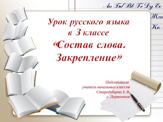 Подготовила учитель начальных классов Стародубцева Е.В. г. Лермонтов