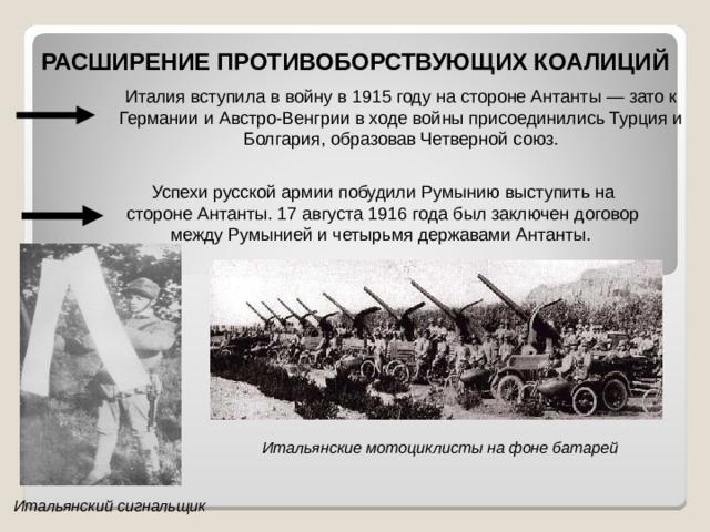 РАСШИРЕНИЕ ПРОТИВОБОРСТВУЮЩИХ КОАЛИЦИЙ Италия вступила в войну в 1915 году на стороне Антанты— зато к Германии и Австро-Венгрии в ходе войны присоединились Турция и Болгария, образовав Четверной союз. Успехи русской армии побудили Румынию выступить на стороне Антанты. 17 августа 1916 года был заключен договор между Румынией и четырьмя державами Антанты. Итальянские мотоциклисты на фоне батарей Итальянский сигнальщик