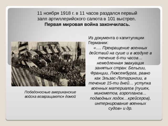 11 ноября 1918 г. в 11 часов раздался первый залп артиллерийского салюта в 101 выстрел. Первая мировая война закончилась. Из документа о капитуляции Германии: «…. Прекращение военных действий на суше и в воздухе в течение 6-ти часов… немедленная эвакуация занятых стран: Бельгии, Франции, Люксембурга, равно как Эльзас-Лотарингии, в течение 15-ти дней… уступка военных материалов (пушек, минометов, аэропланов… подводных лодок…крейсеров), интернирование военных судов» и др.  Победоносные американские войска возвращаются домой