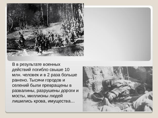 В в результате военных действий погибло свыше 10 млн. человек и в 2 раза больше ранено. Тысячи городов и селений были превращены в развалины, разрушены дороги и мосты, миллионы людей лишились крова, имущества…