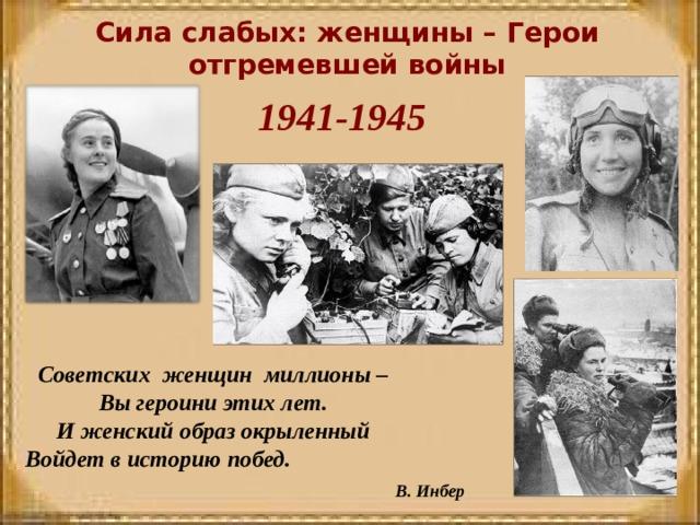 Сила слабых: женщины – Герои отгремевшей войны 1941-1945 Советских женщин миллионы – Вы героини этих лет. И женский образ окрыленный Войдет в историю побед.  В. Инбер