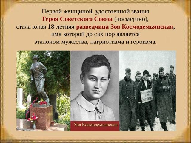 Первой женщиной, удостоенной звания  Героя Советского Союза (посмертно), стала юная 18-летняя разведчицаЗоя Космодемьянская ,  имя которой до сих пор является эталоном мужества, патриотизма и героизма. .