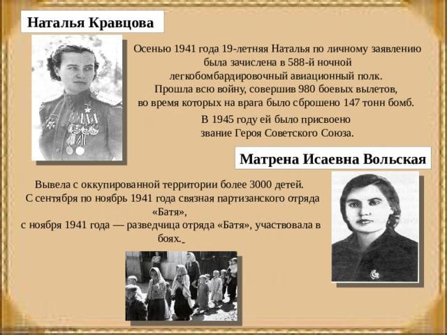Наталья Кравцова      Осенью 1941 года 19-летняя Наталья по личному заявлению была зачислена в 588-й ночной легкобомбардировочный авиационный полк. Прошла всю войну, совершив 980 боевых вылетов, во время которых на врага было сброшено 147 тонн бомб. В 1945 году ей было присвоено звание Героя Советского Союза. Матрена Исаевна Вольская Вывела с оккупированной территории более 3000 детей.  С сентября по ноябрь 1941 года связная партизанского отряда «Батя», с ноября 1941 года — разведчица отряда «Батя», участвовала в боях.