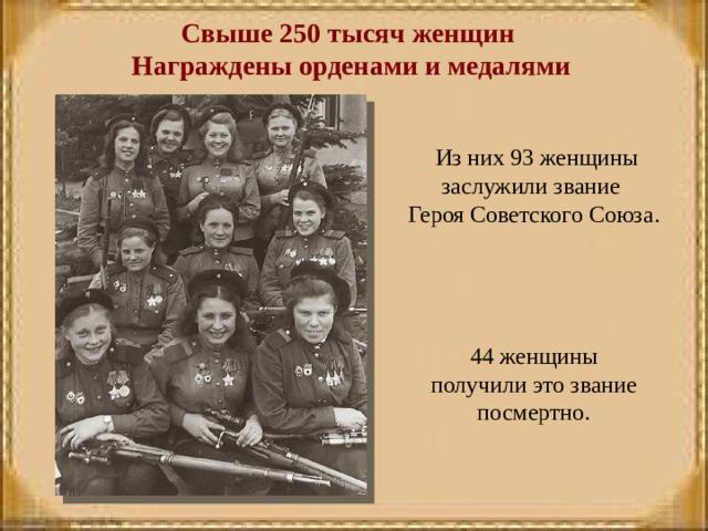 Свыше 250 тысяч женщин Награждены орденами и медалями  Из них 93 женщины заслужили звание Героя Советского Союза.  44 женщины получили это звание посмертно.