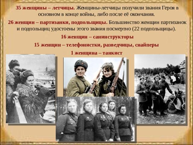 35 женщины – летчицы. Женщины-летчицы получили звания Героя в основном в конце войны, либо после её окончания. 26 женщин – партизанки, подпольщицы. Большинство женщин партизанок и подпольщиц удостоены этого звания посмертно (22 подпольщицы). 16 женщин – санинструкторы 15 женщин – телефонистки, разведчицы, снайперы 1 женщина – танкист