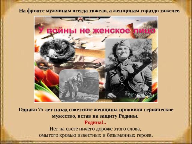 На фронте мужчинам всегда тяжело, а женщинам гораздо тяжелее. Однако 75 лет назад советские женщины проявили героическое мужество, встав на защиту Родины. Родина!.. Нет на свете ничего дороже этого слова, омытого кровью известных и безымянных героев.