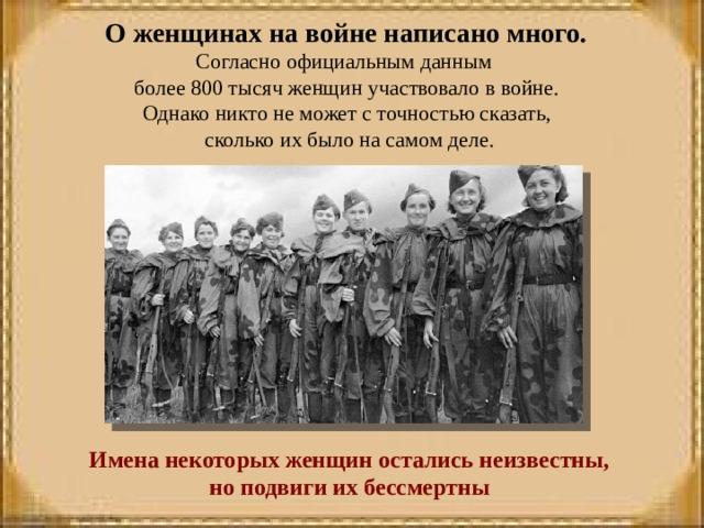 О женщинах на войне написано много. Согласно официальным данным более 800 тысяч женщин участвовало в войне. Однако никто не может с точностью сказать, сколько их было на самом деле.  Имена некоторых женщин остались неизвестны, но подвиги их бессмертны