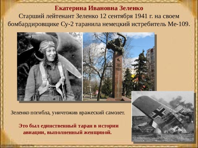 Екатерина Ивановна Зеленко  Старший лейтенант Зеленко 12 сентября 1941 г. на своем бомбардировщике Су-2 таранила немецкий истребитель Ме-109.      Зеленко погибла, уничтожив вражеский самолет.  Это был единственный таран в истории авиации, выполненный женщиной.