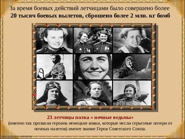 За время боевых действий летчицами было совершено более 20 тысяч боевых вылетов, сброшено более 2 млн. кг бомб     23 летчицы полка « ночные ведьмы» (именно так прозвали героинь немецкие вояки, которые несли серьезные потери от ночных налетов) имеют звание Героя Советского Союза.