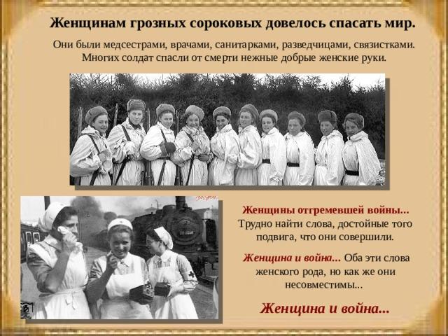 Женщинам грозных сороковых довелось спасать мир. Они были медсестрами, врачами, санитарками, разведчицами, связистками. Многих солдат спасли от смерти нежные добрые женские руки. Женщины отгремевшей войны... Трудно найти слова, достойные того подвига, что они совершили.  Женщина и война... Оба эти слова женского рода, но как же они несовместимы... Женщина и война...