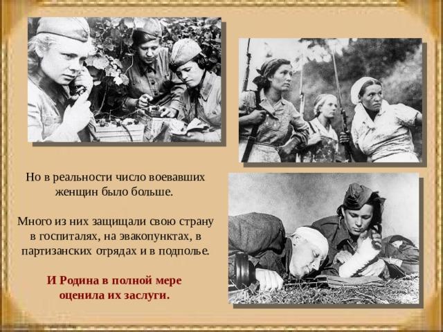 Но в реальности число воевавших женщин было больше. Много из них защищали свою страну в госпиталях, на эвакопунктах, в партизанских отрядах и в подполье. И Родина в полной мере оценила их заслуги.