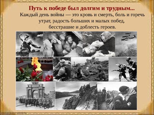 Путь к победе был долгим и трудным...  Каждый день войны — это кровь и смерть, боль и горечь утрат, радость больших и малых побед,  бесстрашие и доблесть героев.