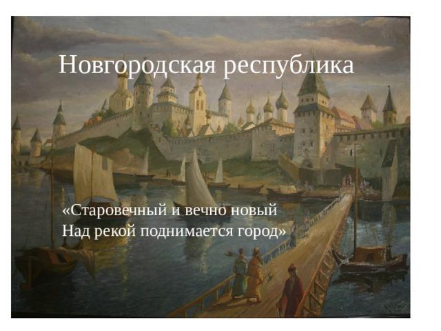 Новгородская республика «Старовечный и вечно новый Над рекой поднимается город»