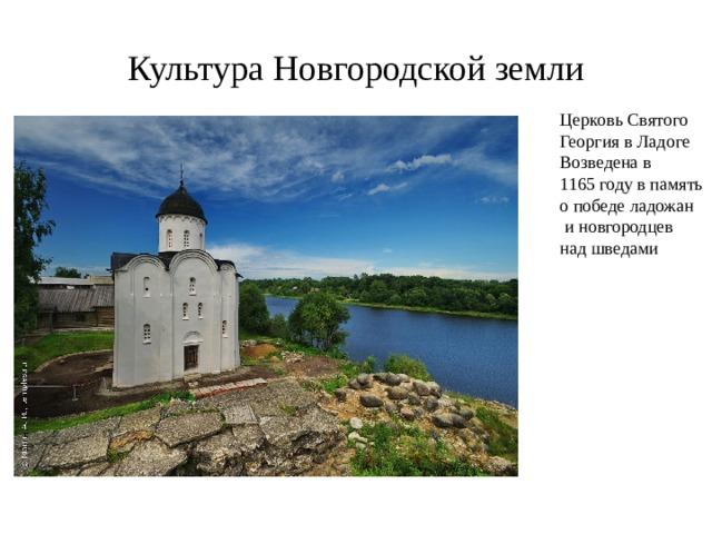 Культура Новгородской земли Церковь Святого Георгия в Ладоге Возведена в 1165 году в память о победе ладожан  и новгородцев над шведами