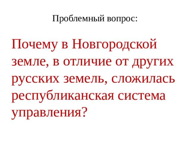 Проблемный вопрос: Почему в Новгородской земле, в отличие от других русских земель, сложилась республиканская система управления?