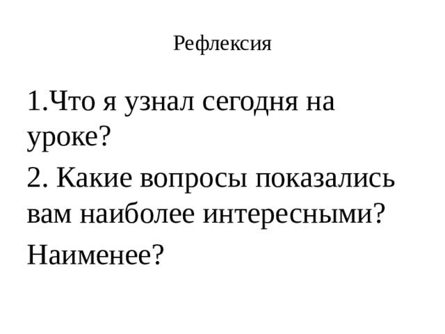 Рефлексия 1.Что я узнал сегодня на уроке? 2. Какие вопросы показались вам наиболее интересными? Наименее?