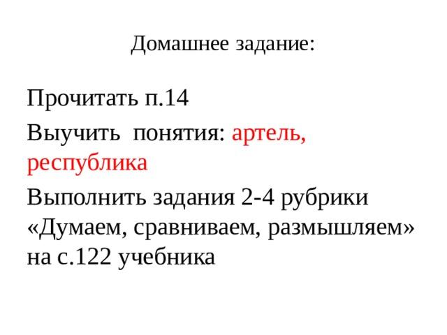 Домашнее задание: Прочитать п.14 Выучить понятия: артель, республика Выполнить задания 2-4 рубрики «Думаем, сравниваем, размышляем» на с.122 учебника