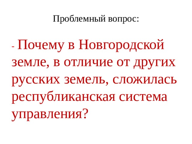 Проблемный вопрос: -  Почему в Новгородской земле, в отличие от других русских земель, сложилась республиканская система управления?