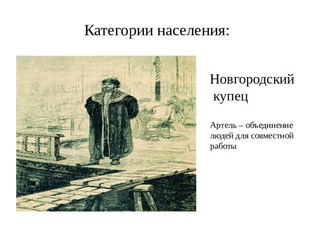 Категории населения: Новгородский  купец Артель – объединение людей для совместной работы