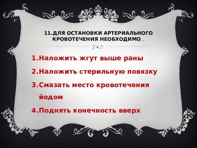 11.ДЛЯ ОСТАНОВКИ АРТЕРИАЛЬНОГО КРОВОТЕЧЕНИЯ НЕОБХОДИМО …