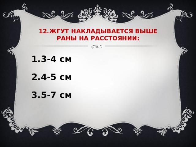 12.ЖГУТ НАКЛАДЫВАЕТСЯ ВЫШЕ РАНЫ НА РАССТОЯНИИ: