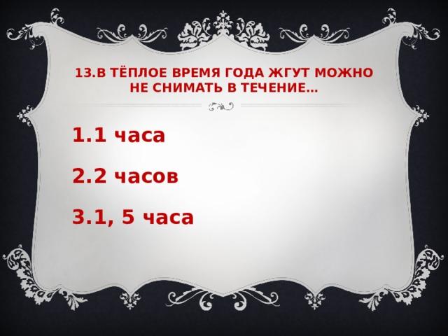 13.В ТЁПЛОЕ ВРЕМЯ ГОДА ЖГУТ МОЖНО НЕ СНИМАТЬ В ТЕЧЕНИЕ…