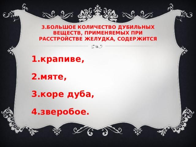 3.БОЛЬШОЕ КОЛИЧЕСТВО ДУБИЛЬНЫХ ВЕЩЕСТВ, ПРИМЕНЯЕМЫХ ПРИ РАССТРОЙСТВЕ ЖЕЛУДКА, СОДЕРЖИТСЯ