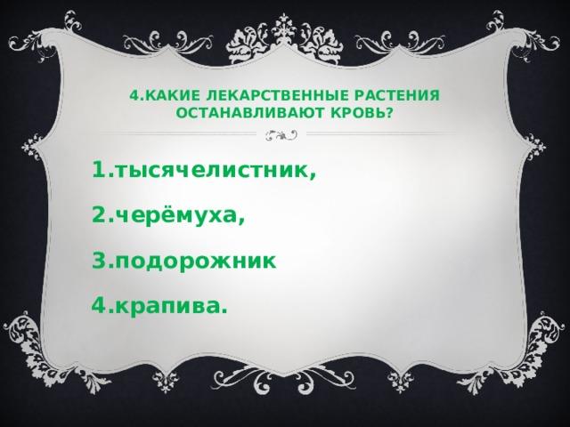 4.КАКИЕ ЛЕКАРСТВЕННЫЕ РАСТЕНИЯ ОСТАНАВЛИВАЮТ КРОВЬ?