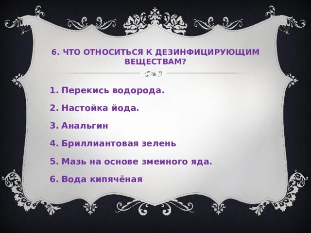 6. ЧТО ОТНОСИТЬСЯ К ДЕЗИНФИЦИРУЮЩИМ ВЕЩЕСТВАМ?