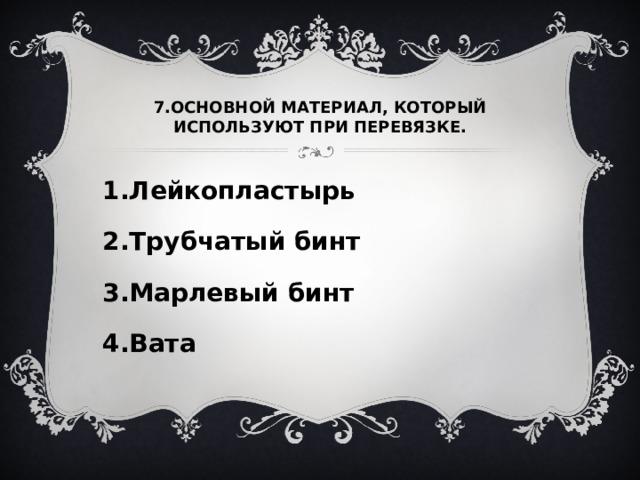 7.ОСНОВНОЙ МАТЕРИАЛ, КОТОРЫЙ ИСПОЛЬЗУЮТ ПРИ ПЕРЕВЯЗКЕ. 1.Лейкопластырь 2.Трубчатый бинт 3.Марлевый бинт 4.Вата