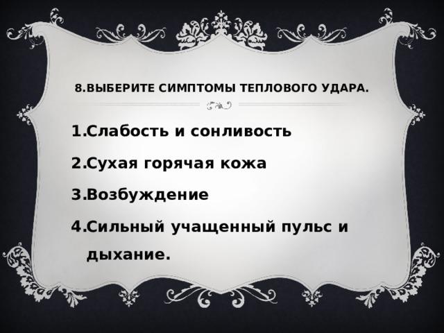 8.ВЫБЕРИТЕ СИМПТОМЫ ТЕПЛОВОГО УДАРА.